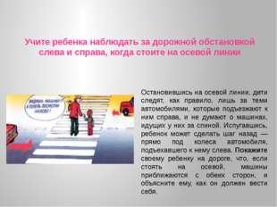 Учите ребенка наблюдать за дорожной обстановкой слева и справа, когда стоите