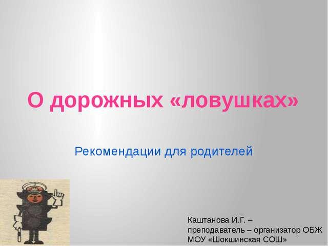 О дорожных «ловушках» Рекомендации для родителей Каштанова И.Г. – преподавате...