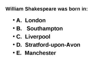 William Shakespeare was born in: A. London B. Southampton C. Liverpool D. Str
