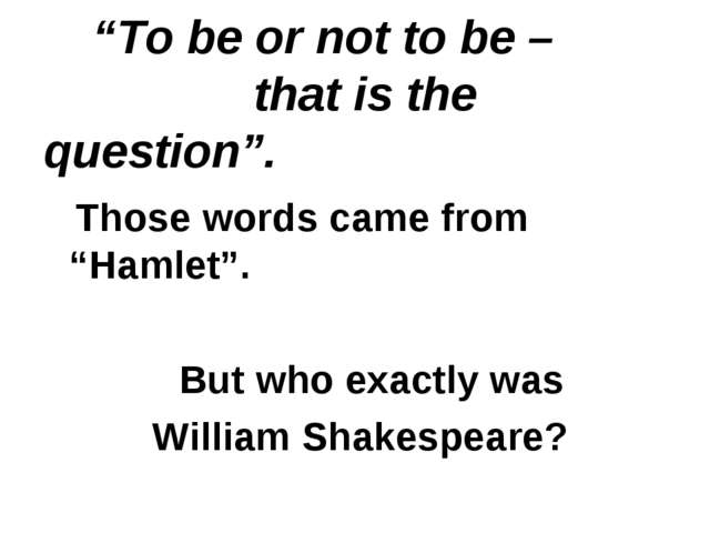 """""""To be or not to be – that is the question"""". Those words came from """"Hamlet""""...."""