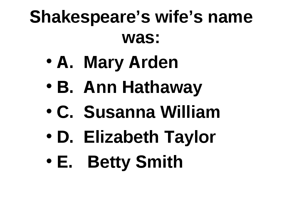 Shakespeare's wife's name was: A. Mary Arden B. Ann Hathaway C. Susanna Willi...