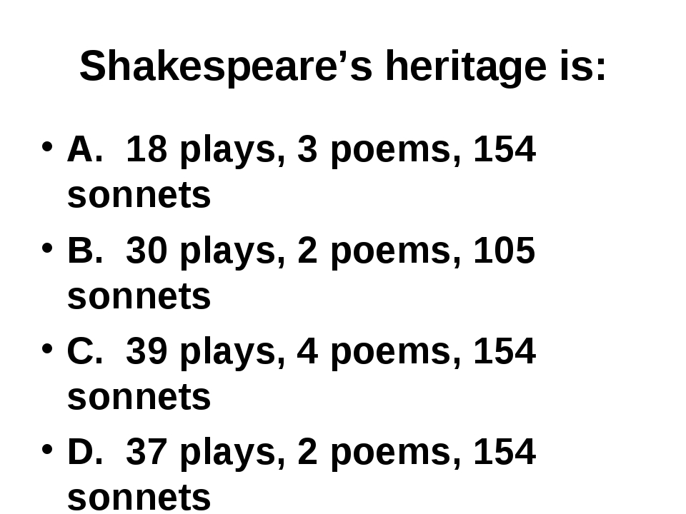 Shakespeare's heritage is: A. 18 plays, 3 poems, 154 sonnets B. 30 plays, 2 p...
