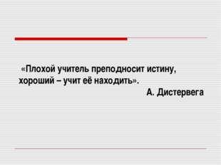 «Плохой учитель преподносит истину, хороший – учит её находить». А. Дистервега
