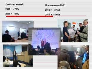 Качество знаний: 2013 г. – 72% 2014 г. – 87% Вовлечение в НИР: 2013 г. – 2 че
