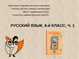 РУССКИЙ ЯЗЫК, 6-й КЛАСС, Ч. 1 Подготовила Леднева Светлана Алексеевна, учите