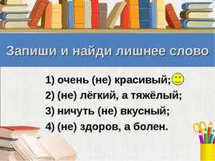 Запиши и найди лишнее слово очень (не) красивый; (не) лёгкий, а тяжёлый; ничу
