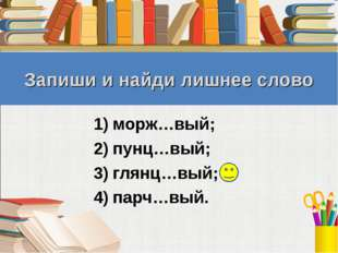 Запиши и найди лишнее слово морж…вый; пунц…вый; глянц…вый; парч…вый.