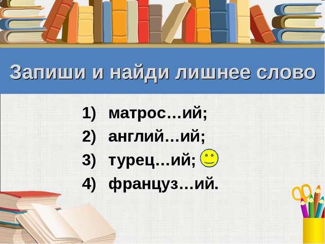 Запиши и найди лишнее слово матрос…ий; англий…ий; турец…ий; француз…ий.