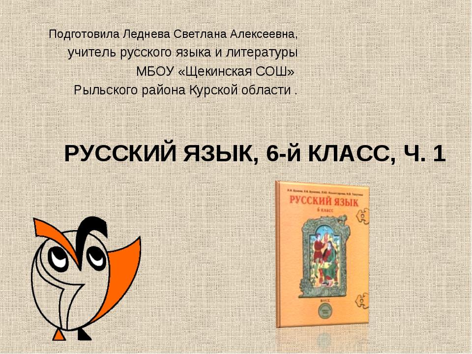 РУССКИЙ ЯЗЫК, 6-й КЛАСС, Ч. 1 Подготовила Леднева Светлана Алексеевна, учите...