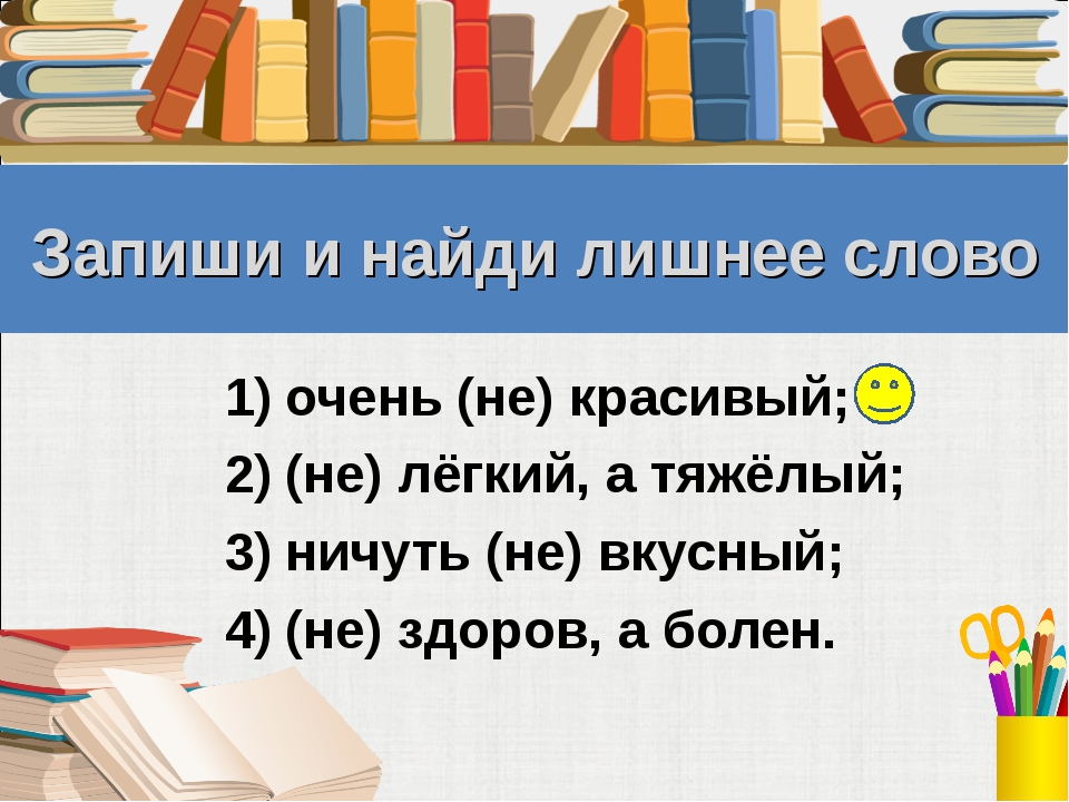 Запиши и найди лишнее слово очень (не) красивый; (не) лёгкий, а тяжёлый; ничу...