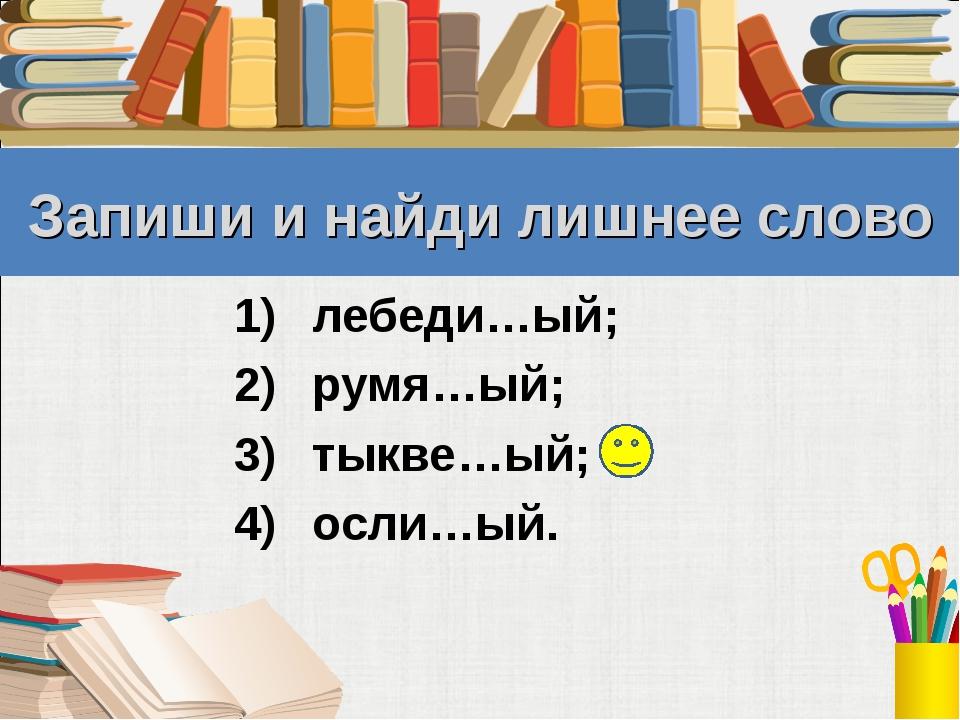 Запиши и найди лишнее слово лебеди…ый; румя…ый; тыкве…ый; осли…ый.