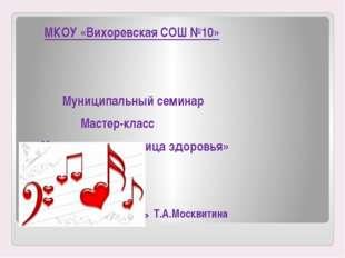 МКОУ «Вихоревская СОШ №10» Муниципальный семинар Мастер-класс «Музыка-целите