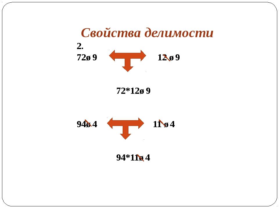 Свойства делимости 2. 72⋮9 12 ⋮9 72*12⋮9 94⋮4 11 ⋮4 94*11⋮4