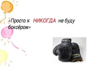 «Просто я НИКОГДА не буду боксёром»