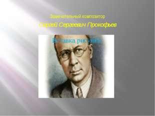 Замечательный композитор Сергей Сергеевич Прокофьев