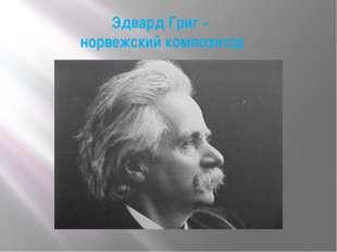 Эдвард Григ – норвежский композитор