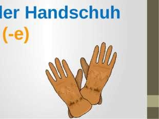 der Handschuh (-e)