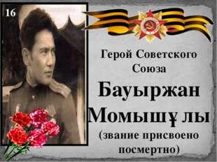 Герой Советского Союза Бауыржан Момышұлы (звание присвоено посмертно) 16