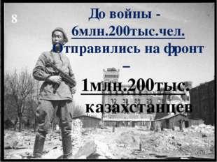 До войны - 6млн.200тыс.чел. Отправились на фронт – 1млн.200тыс. казахстанцев 8