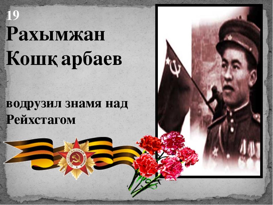 Рахымжан Кошқарбаев водрузил знамя над Рейхстагом 19