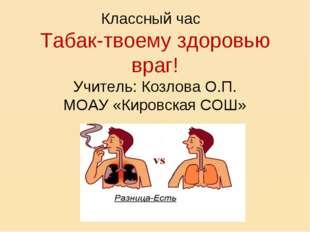 Классный час Табак-твоему здоровью враг! Учитель: Козлова О.П. МОАУ «Кировск
