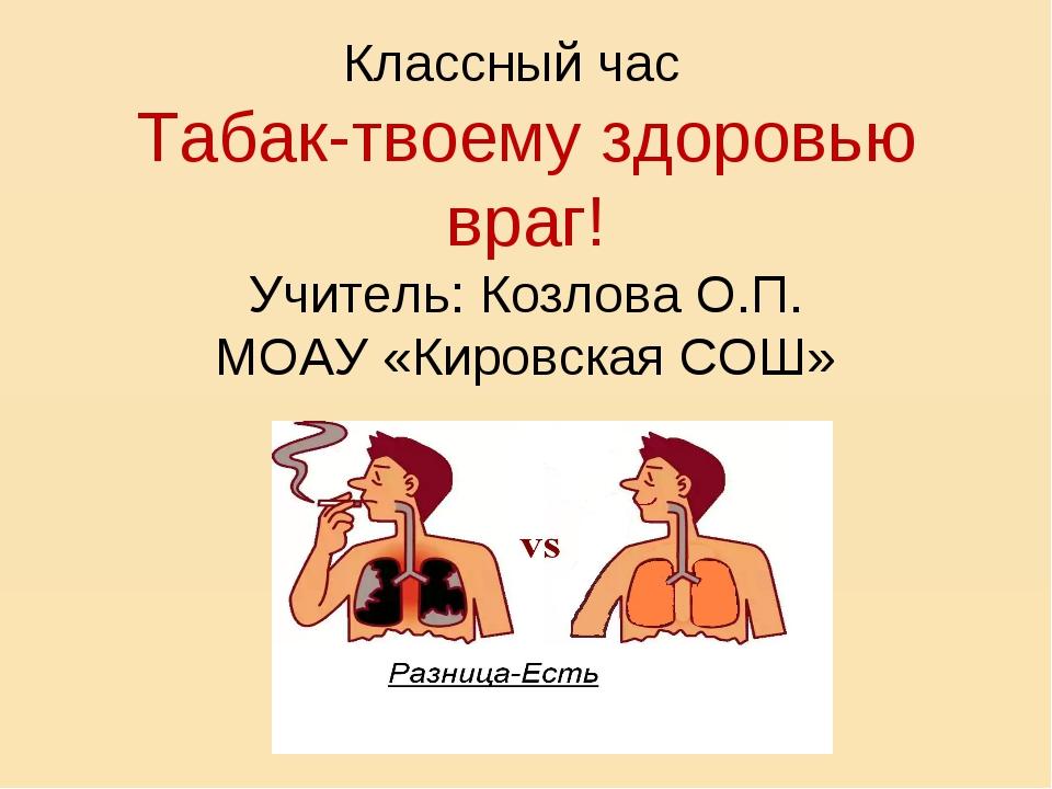 Классный час Табак-твоему здоровью враг! Учитель: Козлова О.П. МОАУ «Кировск...