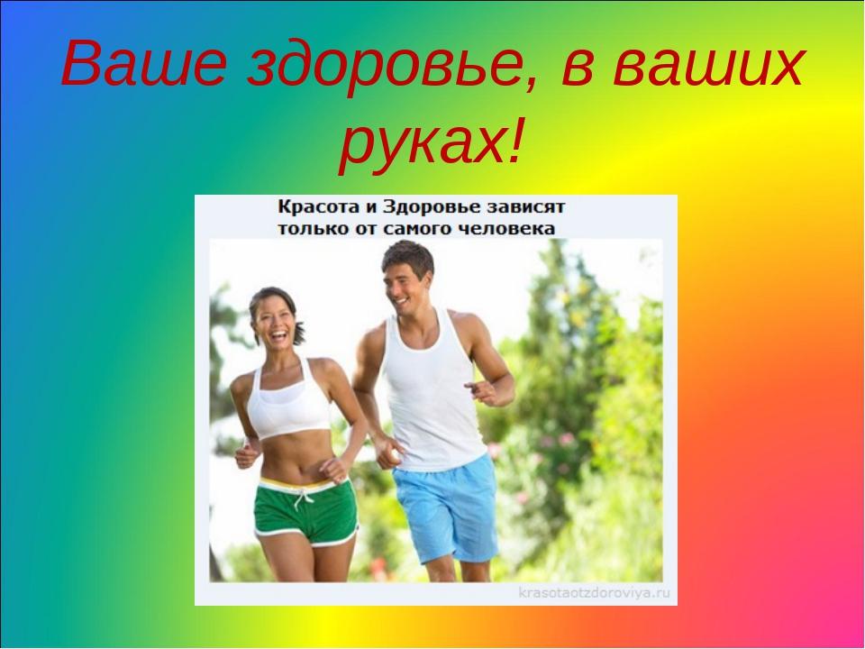 Ваше здоровье, в ваших руках!