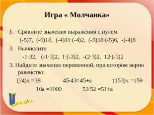 Игра « Молчанка» Сравните значения выражения с нулём (-5)7, (-6)18, (-4)11∙(-