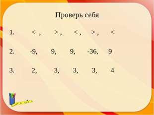 Проверь себя < , > , < , > , < 2. -9, 9, 9, -36, 9 3. 2, 3, 3, 3, 4