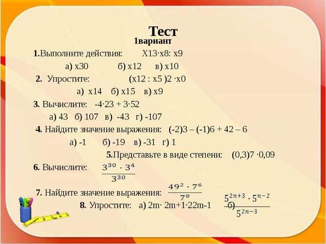 Тест 1вариант 1.Выполните действия: Х13∙х8: х9 а) х30 б) х12 в) х10  2. Упро...