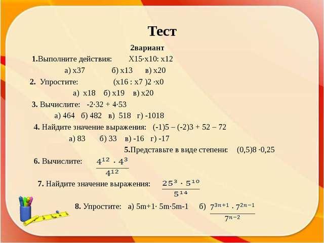 Тест 2вариант 1.Выполните действия: Х15∙х10: х12 а) х37 б) х13 в) х20 2. Упро...