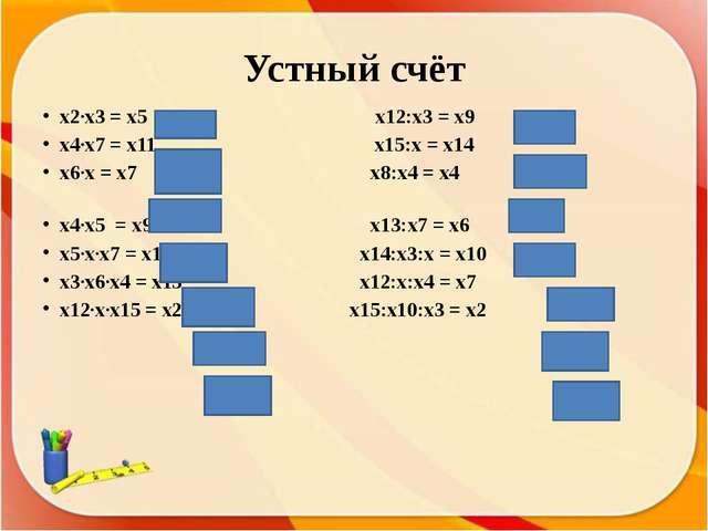 Устный счёт x2·x3 = х5 x12:x3 = х9 x4·x7 = х11 x15:x = х14 x6·x = х7 x8:x4 =...