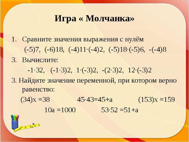 Игра « Молчанка» Сравните значения выражения с нулём (-5)7, (-6)18, (-4)11∙(-...