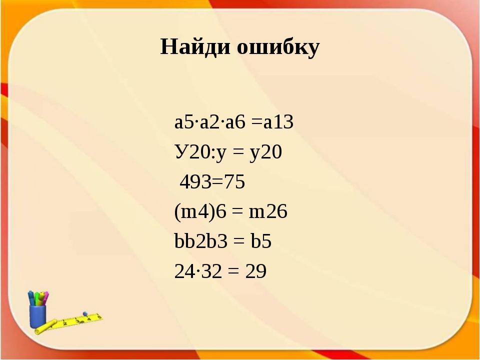 Найди ошибку а5∙а2∙а6 =а13 У20:у = у20 493=75 (m4)6 = m26 bb2b3 = b5 24∙32 = 29