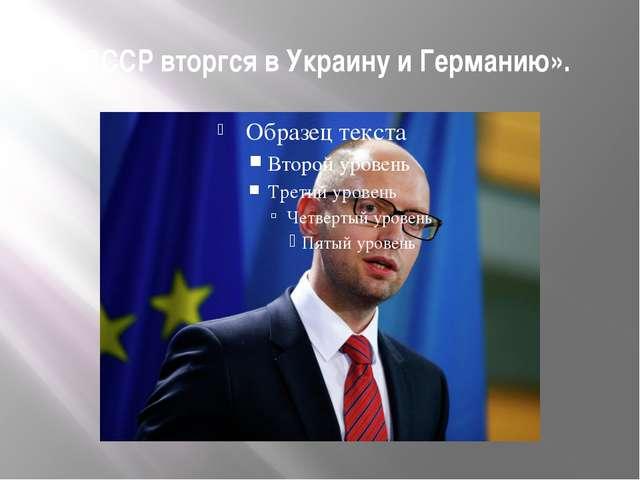 «СССР вторгся в Украину и Германию».
