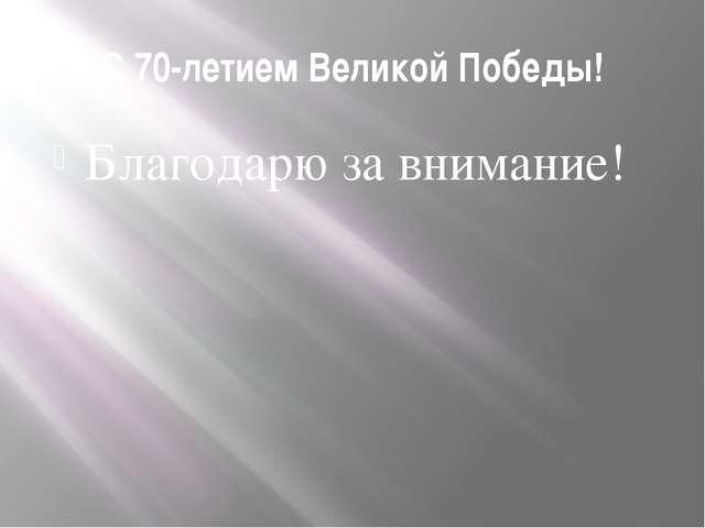 С 70-летием Великой Победы! Благодарю за внимание!