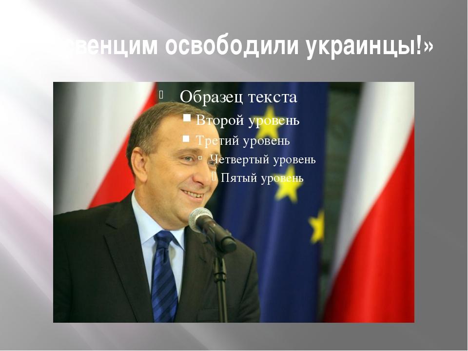 «Освенцим освободили украинцы!»