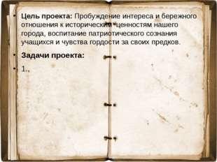 Цель проекта: Пробуждение интереса и бережного отношения к историческим ценно
