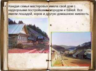 Каждая семья мастеровых имела свой дом с надворными постройками, огородом и б