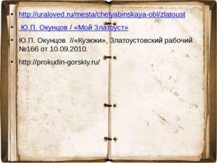 http://uraloved.ru/mesta/chelyabinskaya-obl/zlatoust Ю.П. Окунцов / «Мой Злат