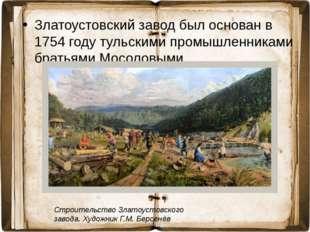 Златоустовский завод был основан в 1754 году тульскими промышленниками братья