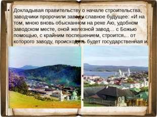 Докладывая правительству о начале строительства, заводчики пророчили заводу с