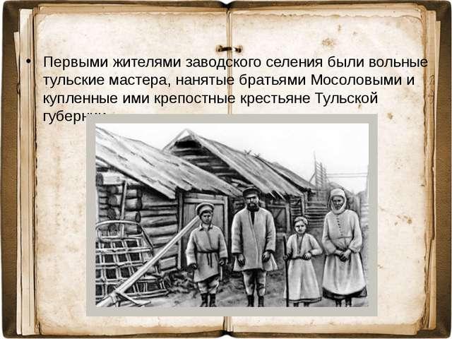 Первыми жителями заводского селения были вольные тульские мастера, нанятые бр...