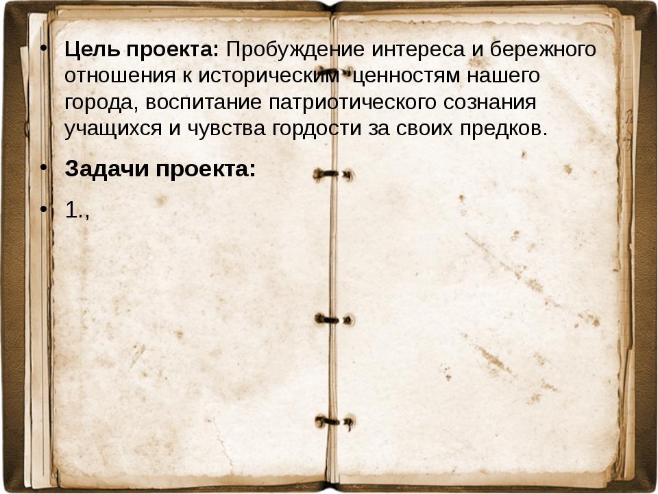 Цель проекта: Пробуждение интереса и бережного отношения к историческим ценно...