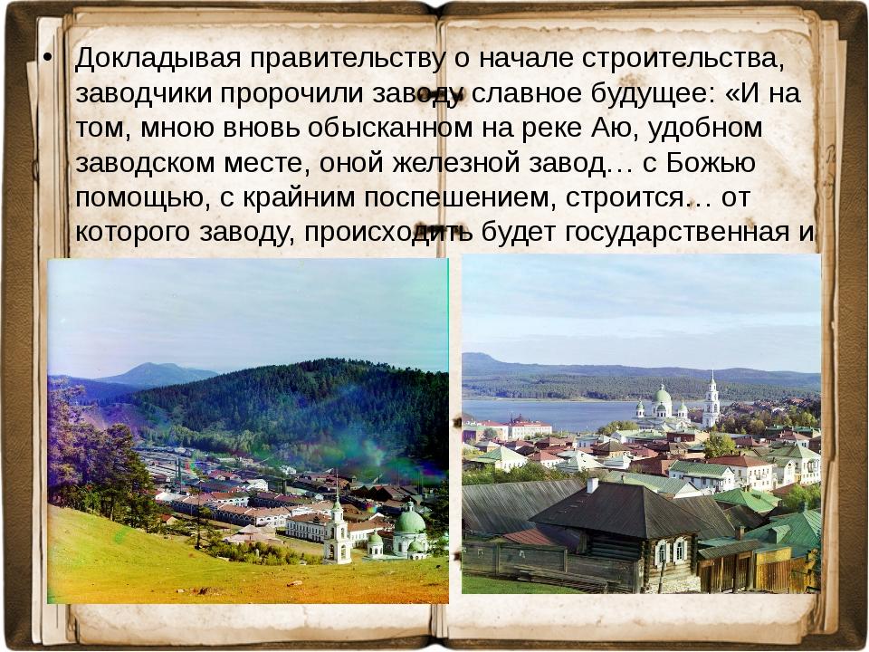 Докладывая правительству о начале строительства, заводчики пророчили заводу с...