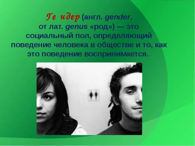 Ге́ндер(англ.gender, отлат.genus«род»)— это социальныйпол, определяющ...