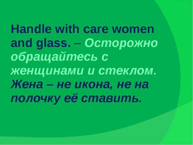 Handle with care women and glass. – Осторожно обращайтесь с женщинами и стекл...