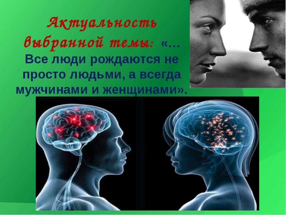 Актуальность выбранной темы: «…Все люди рождаются не просто людьми, а всегда...