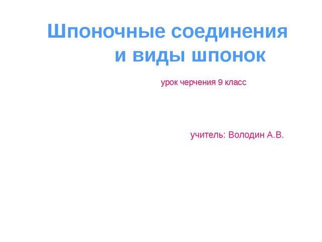 Шпоночные соединения и виды шпонок урок черчения 9 класс учитель: Володин А.В.