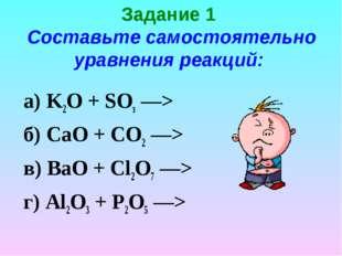 Задание 1 Составьте самостоятельно уравнения реакций: K2O + SОз —> б) СаО + С